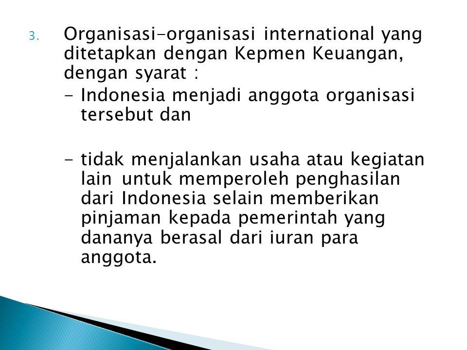 3. Organisasi-organisasi international yang ditetapkan dengan Kepmen Keuangan, dengan syarat : -Indonesia menjadi anggota organisasi tersebut dan -tid