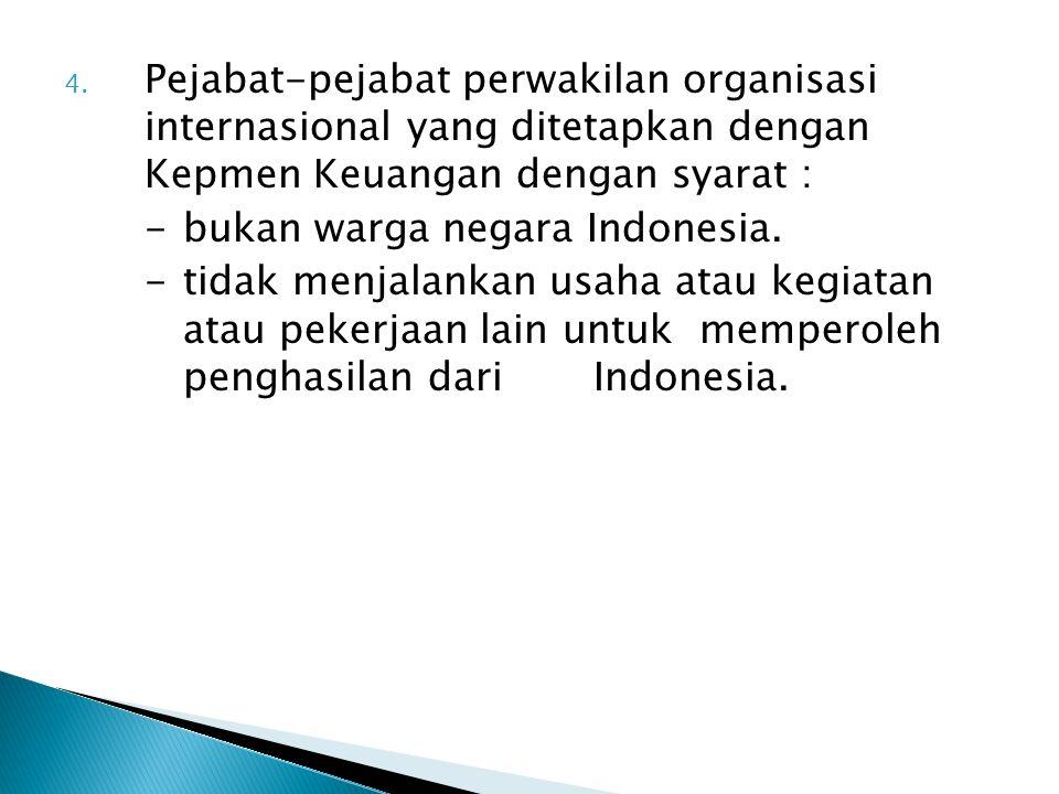 4. Pejabat-pejabat perwakilan organisasi internasional yang ditetapkan dengan Kepmen Keuangan dengan syarat : -bukan warga negara Indonesia. -tidak me