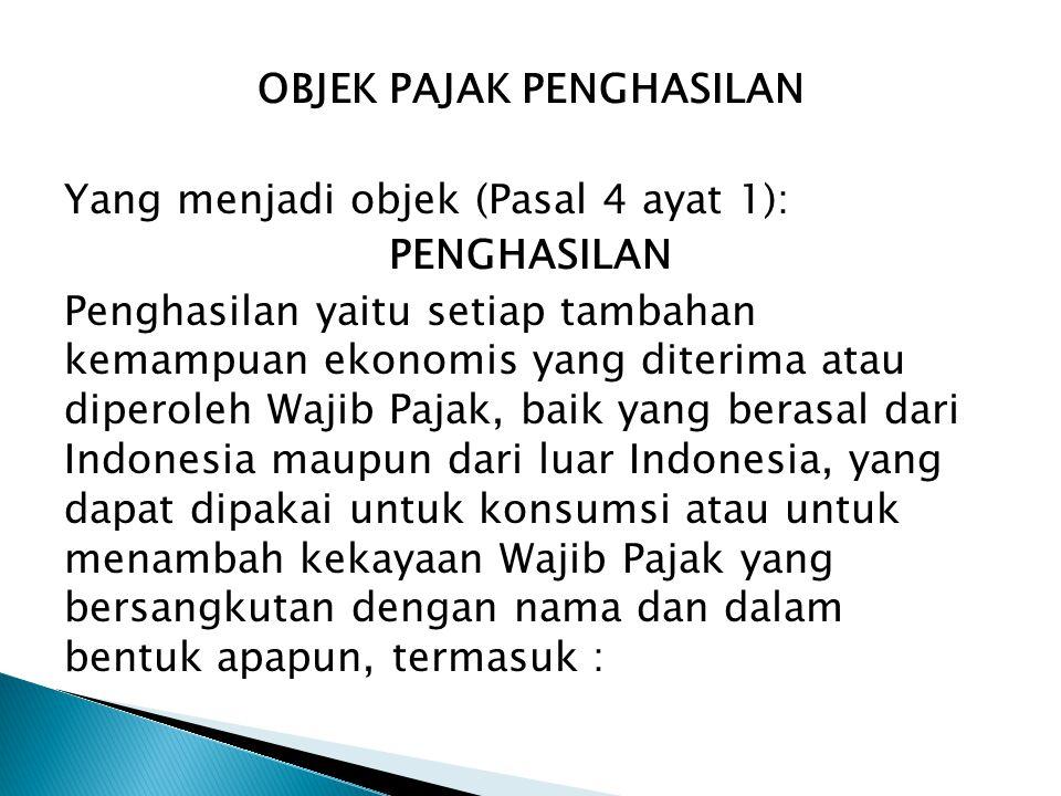 OBJEK PAJAK PENGHASILAN Yang menjadi objek (Pasal 4 ayat 1): PENGHASILAN Penghasilan yaitu setiap tambahan kemampuan ekonomis yang diterima atau diper