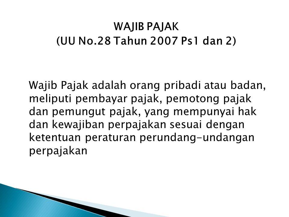 WAJIB PAJAK (UU No.28 Tahun 2007 Ps1 dan 2) Wajib Pajak adalah orang pribadi atau badan, meliputi pembayar pajak, pemotong pajak dan pemungut pajak, y