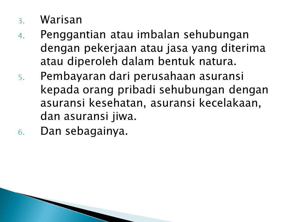 3. Warisan 4. Penggantian atau imbalan sehubungan dengan pekerjaan atau jasa yang diterima atau diperoleh dalam bentuk natura. 5. Pembayaran dari peru