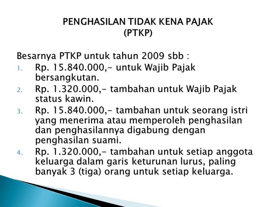 PENGHASILAN TIDAK KENA PAJAK (PTKP) Besarnya PTKP untuk tahun 2009 sbb : 1. Rp. 15.840.000,- untuk Wajib Pajak bersangkutan. 2. Rp. 1.320.000,- tambah