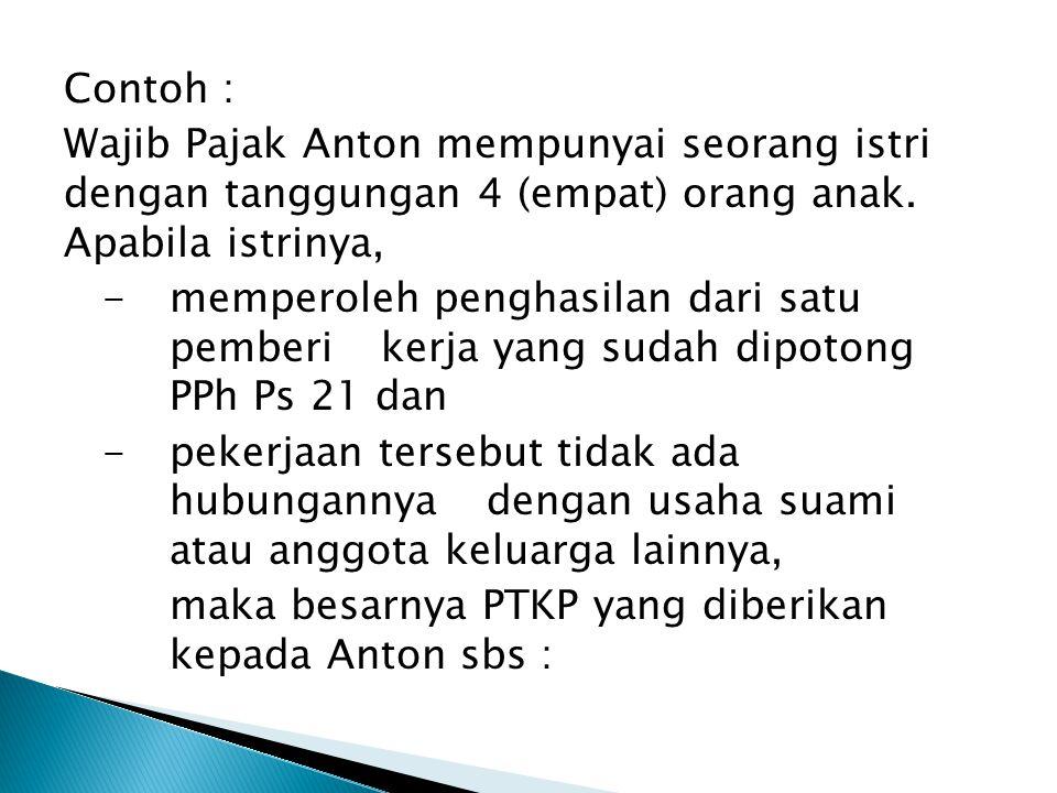 Contoh : Wajib Pajak Anton mempunyai seorang istri dengan tanggungan 4 (empat) orang anak. Apabila istrinya, -memperoleh penghasilan dari satu pemberi