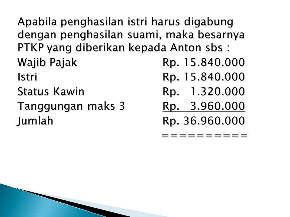 Apabila penghasilan istri harus digabung dengan penghasilan suami, maka besarnya PTKP yang diberikan kepada Anton sbs : Wajib PajakRp. 15.840.000 Istr
