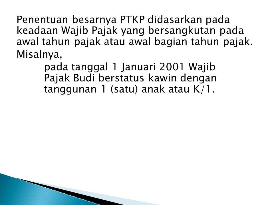 Penentuan besarnya PTKP didasarkan pada keadaan Wajib Pajak yang bersangkutan pada awal tahun pajak atau awal bagian tahun pajak. Misalnya, pada tangg