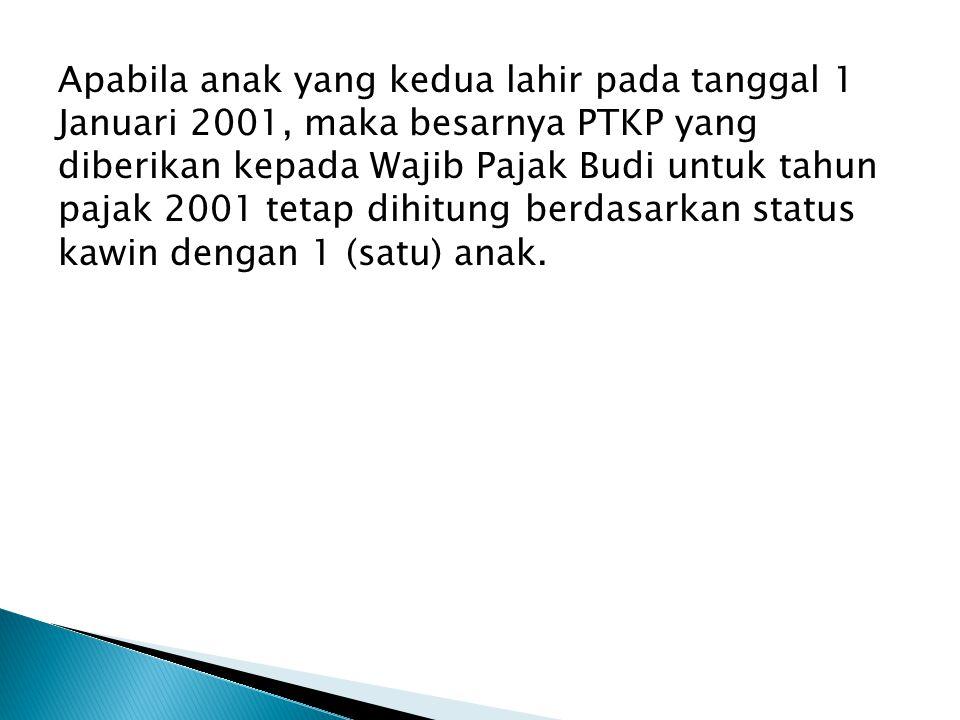 Apabila anak yang kedua lahir pada tanggal 1 Januari 2001, maka besarnya PTKP yang diberikan kepada Wajib Pajak Budi untuk tahun pajak 2001 tetap dihi