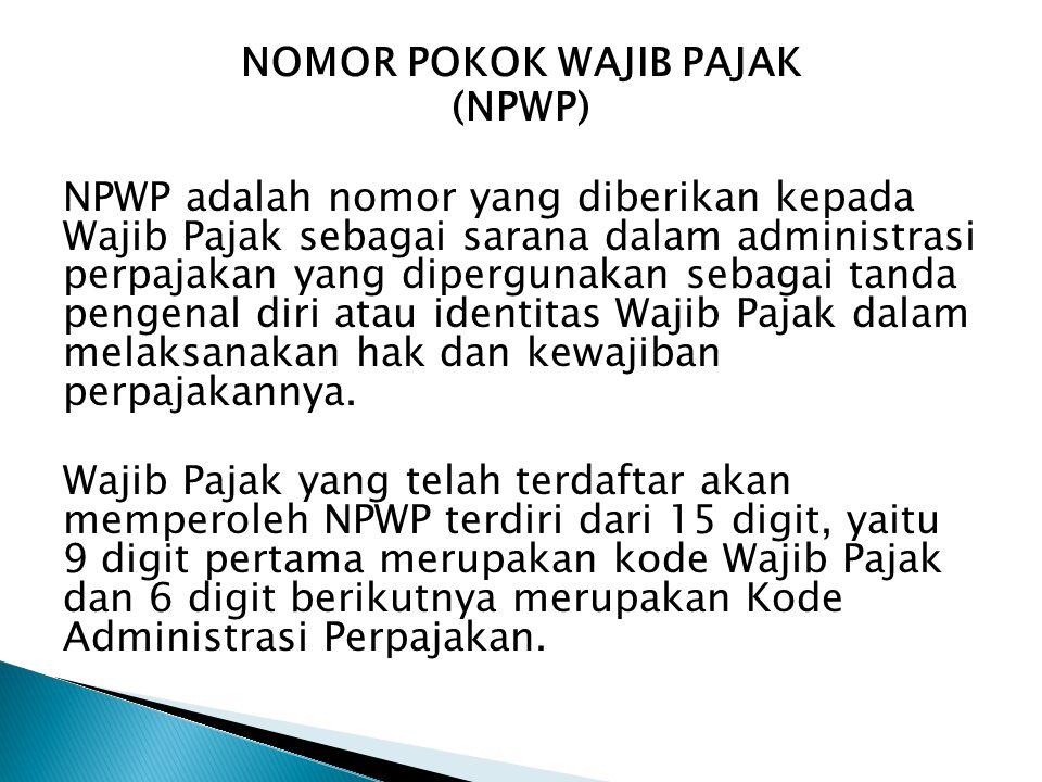 NOMOR POKOK WAJIB PAJAK (NPWP) NPWP adalah nomor yang diberikan kepada Wajib Pajak sebagai sarana dalam administrasi perpajakan yang dipergunakan seba