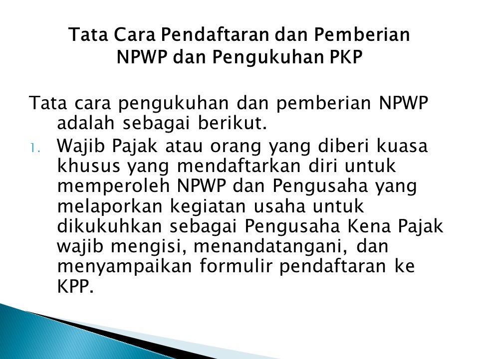 Tata Cara Pendaftaran dan Pemberian NPWP dan Pengukuhan PKP Tata cara pengukuhan dan pemberian NPWP adalah sebagai berikut. 1. Wajib Pajak atau orang