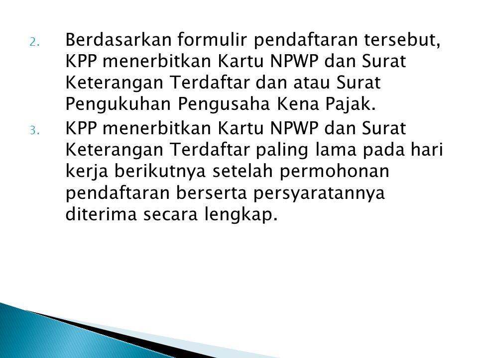 2. Berdasarkan formulir pendaftaran tersebut, KPP menerbitkan Kartu NPWP dan Surat Keterangan Terdaftar dan atau Surat Pengukuhan Pengusaha Kena Pajak