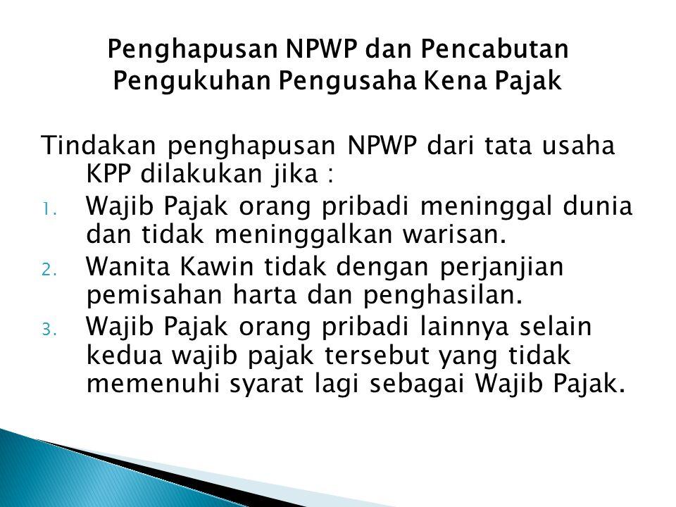 Penghapusan NPWP dan Pencabutan Pengukuhan Pengusaha Kena Pajak Tindakan penghapusan NPWP dari tata usaha KPP dilakukan jika : 1. Wajib Pajak orang pr