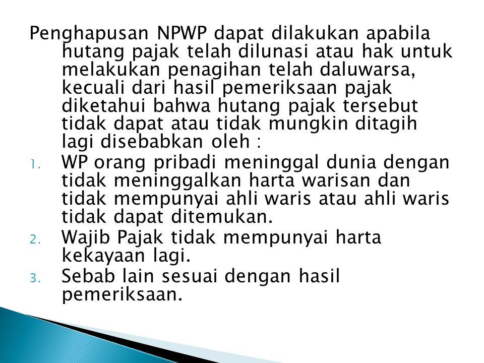 Penghapusan NPWP dapat dilakukan apabila hutang pajak telah dilunasi atau hak untuk melakukan penagihan telah daluwarsa, kecuali dari hasil pemeriksaa