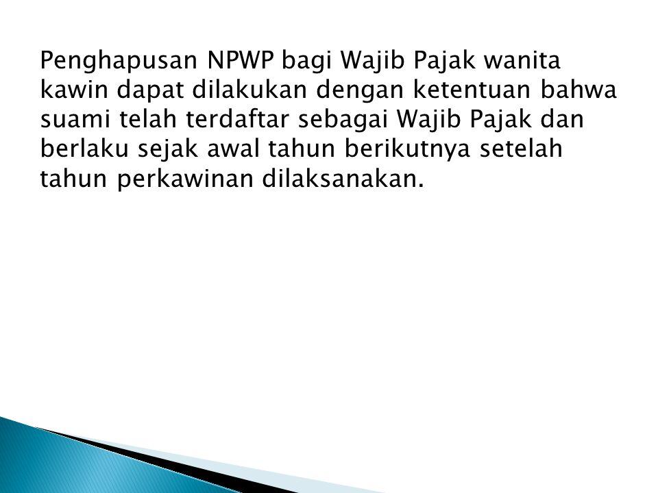 Penghapusan NPWP bagi Wajib Pajak wanita kawin dapat dilakukan dengan ketentuan bahwa suami telah terdaftar sebagai Wajib Pajak dan berlaku sejak awal
