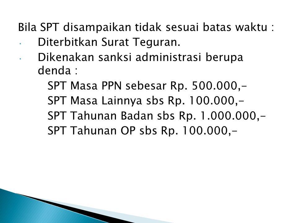 Bila SPT disampaikan tidak sesuai batas waktu : Diterbitkan Surat Teguran. Diterbitkan Surat Teguran. Dikenakan sanksi administrasi berupa denda : Dik