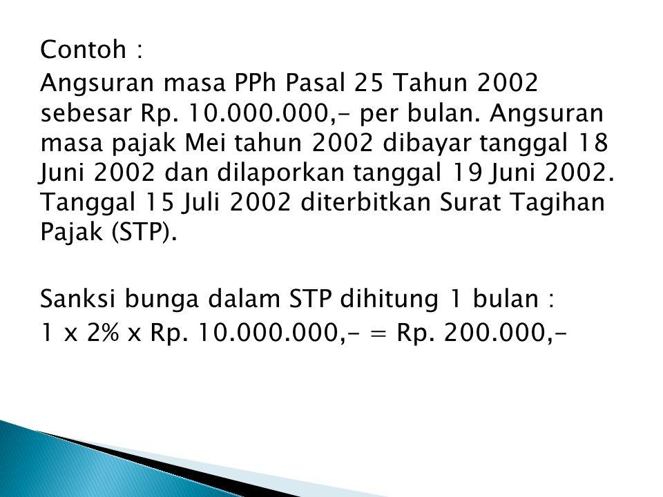 Contoh : Angsuran masa PPh Pasal 25 Tahun 2002 sebesar Rp. 10.000.000,- per bulan. Angsuran masa pajak Mei tahun 2002 dibayar tanggal 18 Juni 2002 dan