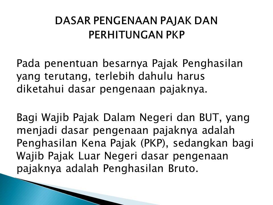DASAR PENGENAAN PAJAK DAN PERHITUNGAN PKP Pada penentuan besarnya Pajak Penghasilan yang terutang, terlebih dahulu harus diketahui dasar pengenaan paj