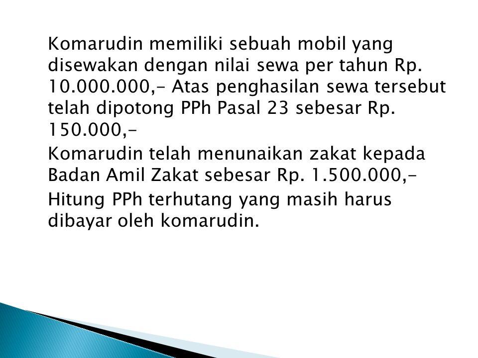 Komarudin memiliki sebuah mobil yang disewakan dengan nilai sewa per tahun Rp. 10.000.000,- Atas penghasilan sewa tersebut telah dipotong PPh Pasal 23