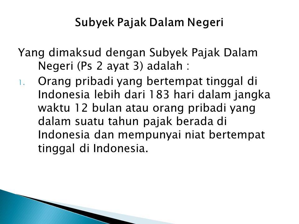 Subyek Pajak Dalam Negeri Yang dimaksud dengan Subyek Pajak Dalam Negeri (Ps 2 ayat 3) adalah : 1. Orang pribadi yang bertempat tinggal di Indonesia l