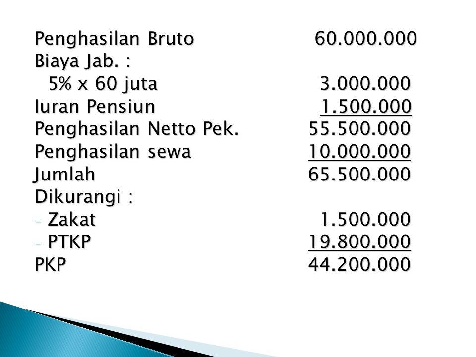 Penghasilan Bruto60.000.000 Biaya Jab. : 5% x 60 juta 3.000.000 Iuran Pensiun 1.500.000 Penghasilan Netto Pek. 55.500.000 Penghasilan sewa 10.000.000