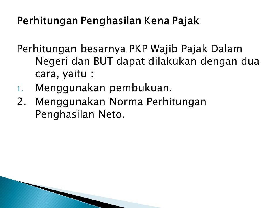 Perhitungan Penghasilan Kena Pajak Perhitungan besarnya PKP Wajib Pajak Dalam Negeri dan BUT dapat dilakukan dengan dua cara, yaitu : 1. Menggunakan p