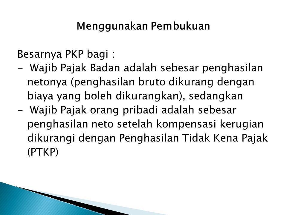 Menggunakan Pembukuan Besarnya PKP bagi : - Wajib Pajak Badan adalah sebesar penghasilan netonya (penghasilan bruto dikurang dengan netonya (penghasil