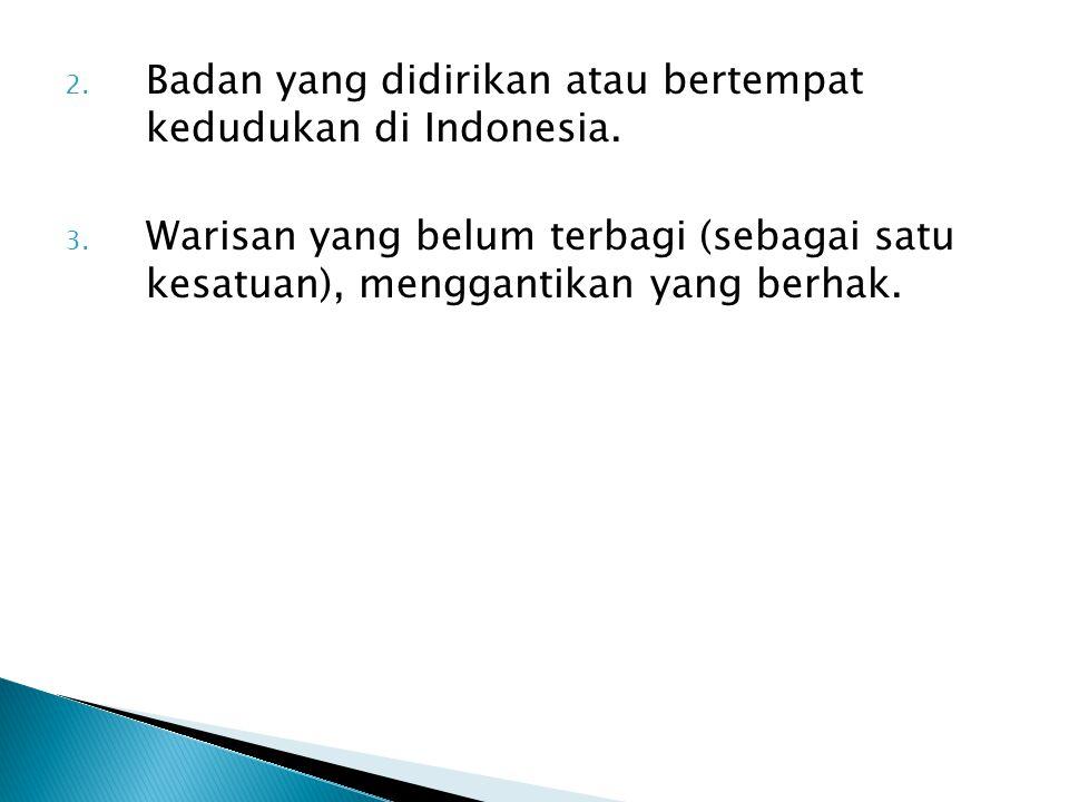 2. Badan yang didirikan atau bertempat kedudukan di Indonesia. 3. Warisan yang belum terbagi (sebagai satu kesatuan), menggantikan yang berhak.