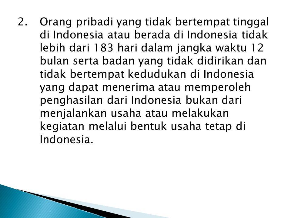 Orang pribadi yang tidak bertempat tinggal di Indonesia atau berada di Indonesia tidak lebih dari 183 hari dalam jangka waktu 12 bulan serta badan yan