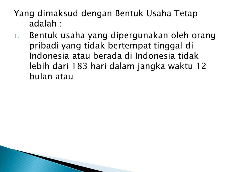 Yang dimaksud dengan Bentuk Usaha Tetap adalah : 1. Bentuk usaha yang dipergunakan oleh orang pribadi yang tidak bertempat tinggal di Indonesia atau b