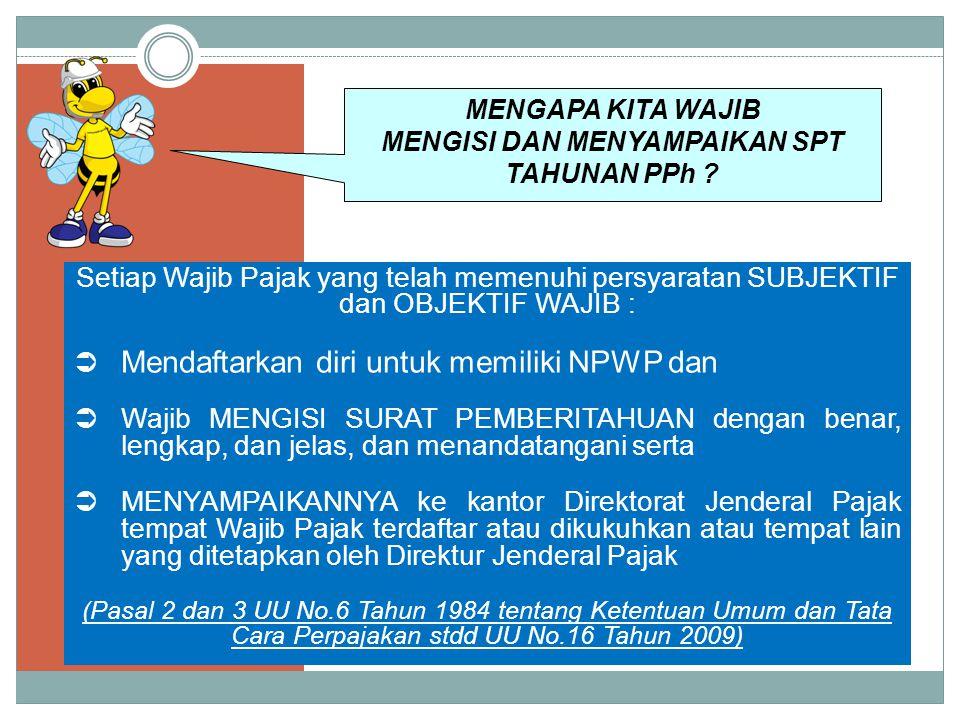 Setiap Wajib Pajak yang telah memenuhi persyaratan SUBJEKTIF dan OBJEKTIF WAJIB :  Mendaftarkan diri untuk memiliki NPWP dan  Wajib MENGISI SURAT PEMBERITAHUAN dengan benar, lengkap, dan jelas, dan menandatangani serta  MENYAMPAIKANNYA ke kantor Direktorat Jenderal Pajak tempat Wajib Pajak terdaftar atau dikukuhkan atau tempat lain yang ditetapkan oleh Direktur Jenderal Pajak (Pasal 2 dan 3 UU No.6 Tahun 1984 tentang Ketentuan Umum dan Tata Cara Perpajakan stdd UU No.16 Tahun 2009) MENGAPA KITA WAJIB MENGISI DAN MENYAMPAIKAN SPT TAHUNAN PPh ?