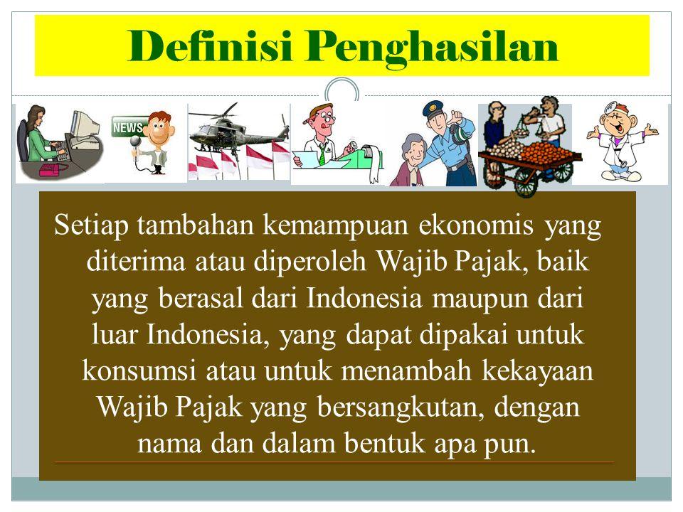 Setiap tambahan kemampuan ekonomis yang diterima atau diperoleh Wajib Pajak, baik yang berasal dari Indonesia maupun dari luar Indonesia, yang dapat dipakai untuk konsumsi atau untuk menambah kekayaan Wajib Pajak yang bersangkutan, dengan nama dan dalam bentuk apa pun.