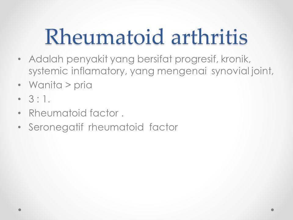 Rheumatoid arthritis Adalah penyakit yang bersifat progresif, kronik, systemic inflamatory, yang mengenai synovial joint, Wanita > pria 3 : 1.