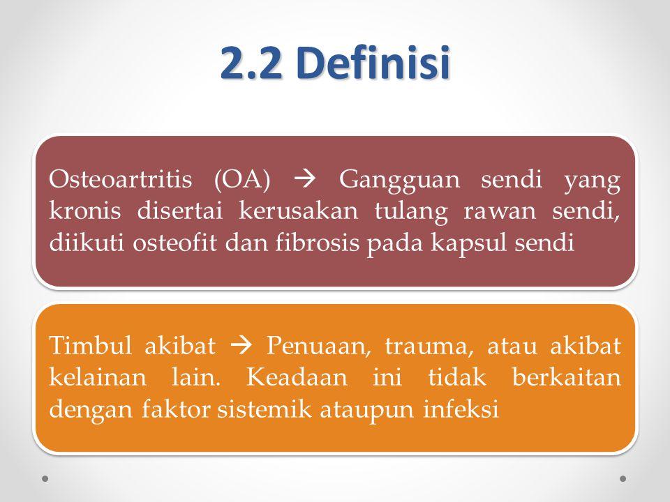 2.2 Definisi Osteoartritis (OA)  Gangguan sendi yang kronis disertai kerusakan tulang rawan sendi, diikuti osteofit dan fibrosis pada kapsul sendi Timbul akibat  Penuaan, trauma, atau akibat kelainan lain.