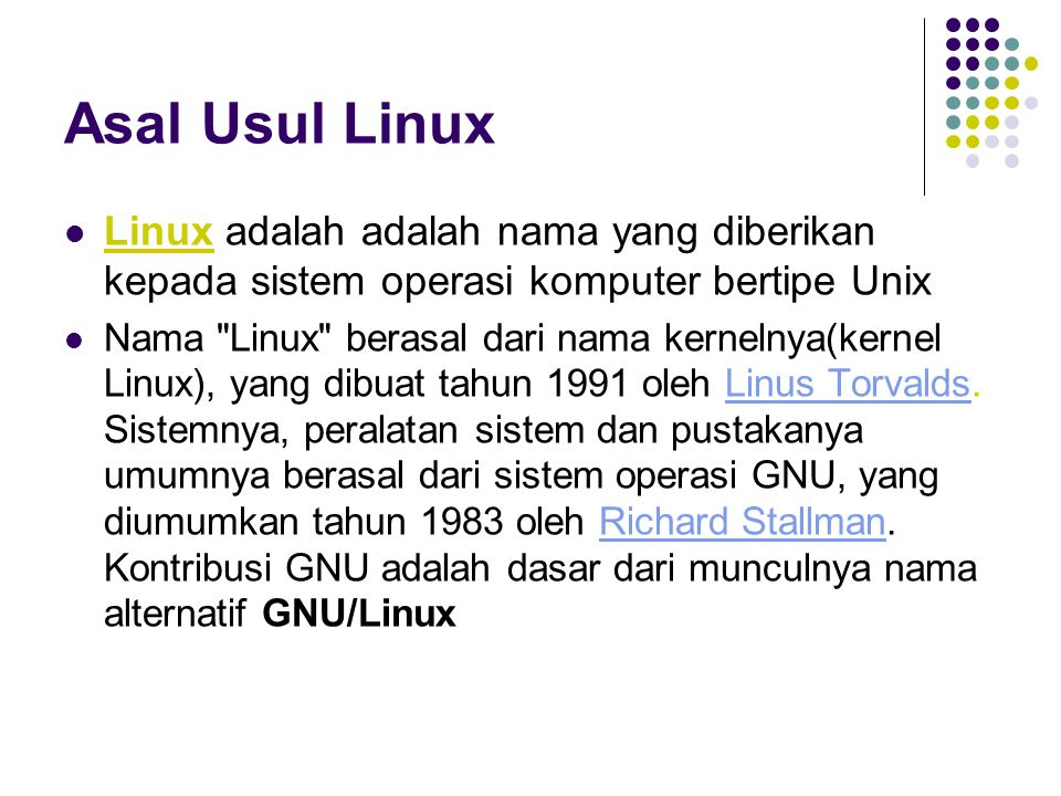 Asal Usul Linux Linux adalah adalah nama yang diberikan kepada sistem operasi komputer bertipe Unix Nama Linux berasal dari nama kernelnya(kernel Linux), yang dibuat tahun 1991 oleh Linus Torvalds.