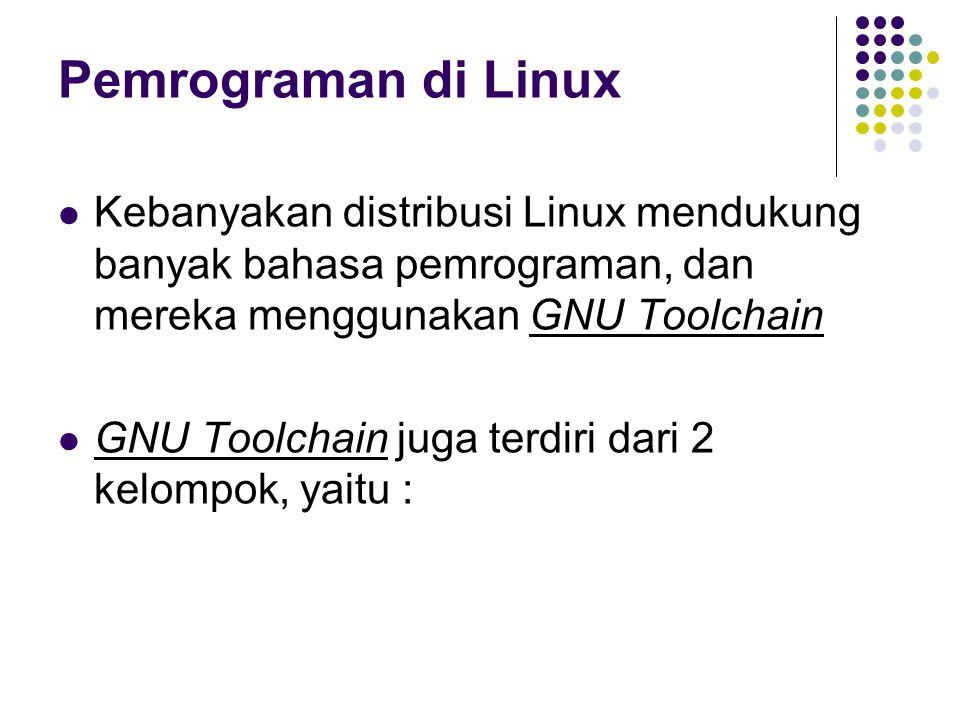 Pemrograman di Linux Kebanyakan distribusi Linux mendukung banyak bahasa pemrograman, dan mereka menggunakan GNU Toolchain GNU Toolchain juga terdiri dari 2 kelompok, yaitu :