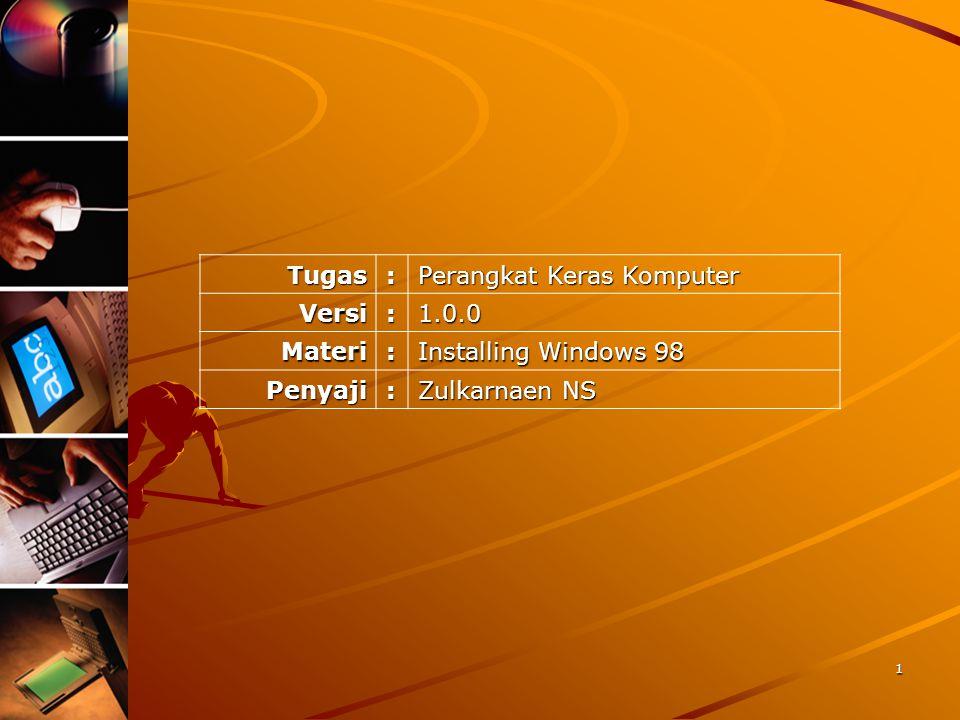 Tugas: Perangkat Keras Komputer Versi:1.0.0 Materi: Installing Windows 98 Penyaji: Zulkarnaen NS 1