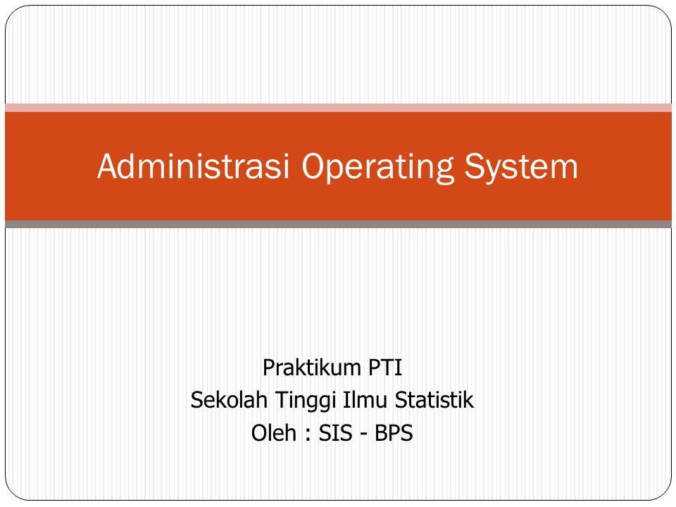 Praktikum PTI Sekolah Tinggi Ilmu Statistik Oleh : SIS - BPS Administrasi Operating System