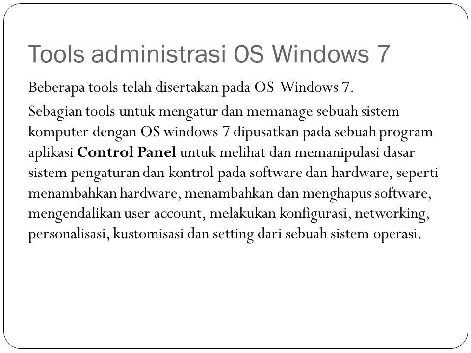 Tools administrasi OS Windows 7 Beberapa tools telah disertakan pada OS Windows 7. Sebagian tools untuk mengatur dan memanage sebuah sistem komputer d