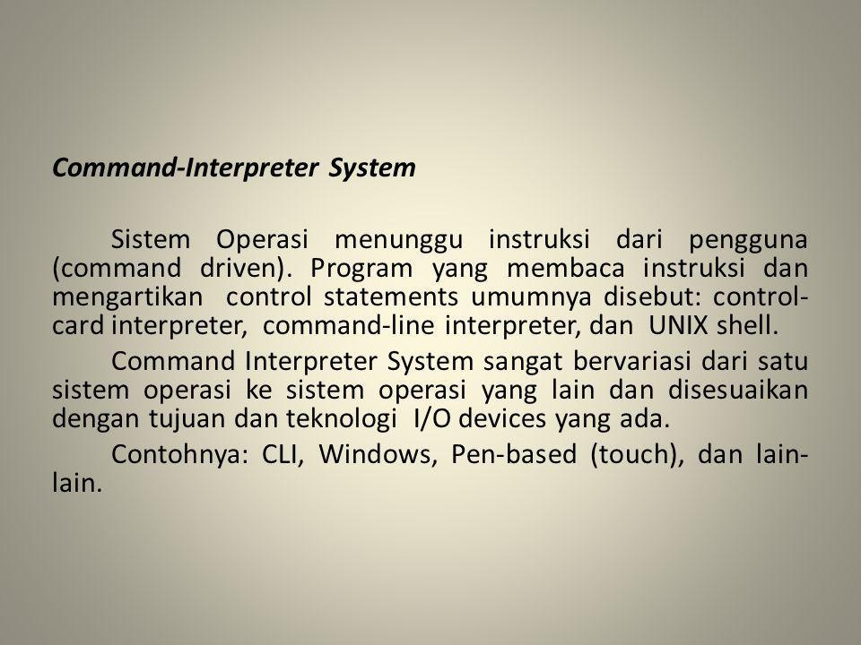 Command-Interpreter System Sistem Operasi menunggu instruksi dari pengguna (command driven). Program yang membaca instruksi dan mengartikan control st
