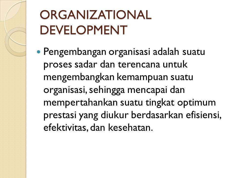 ORGANIZATIONAL DEVELOPMENT Pengembangan organisasi adalah suatu proses sadar dan terencana untuk mengembangkan kemampuan suatu organisasi, sehingga me