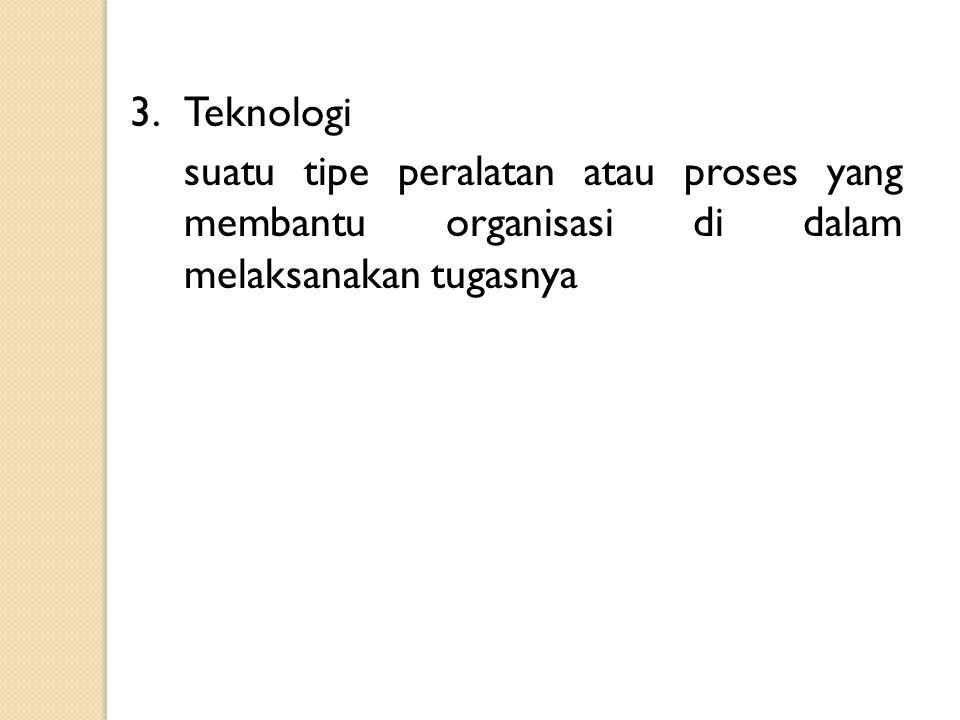 3. Teknologi suatu tipe peralatan atau proses yang membantu organisasi di dalam melaksanakan tugasnya