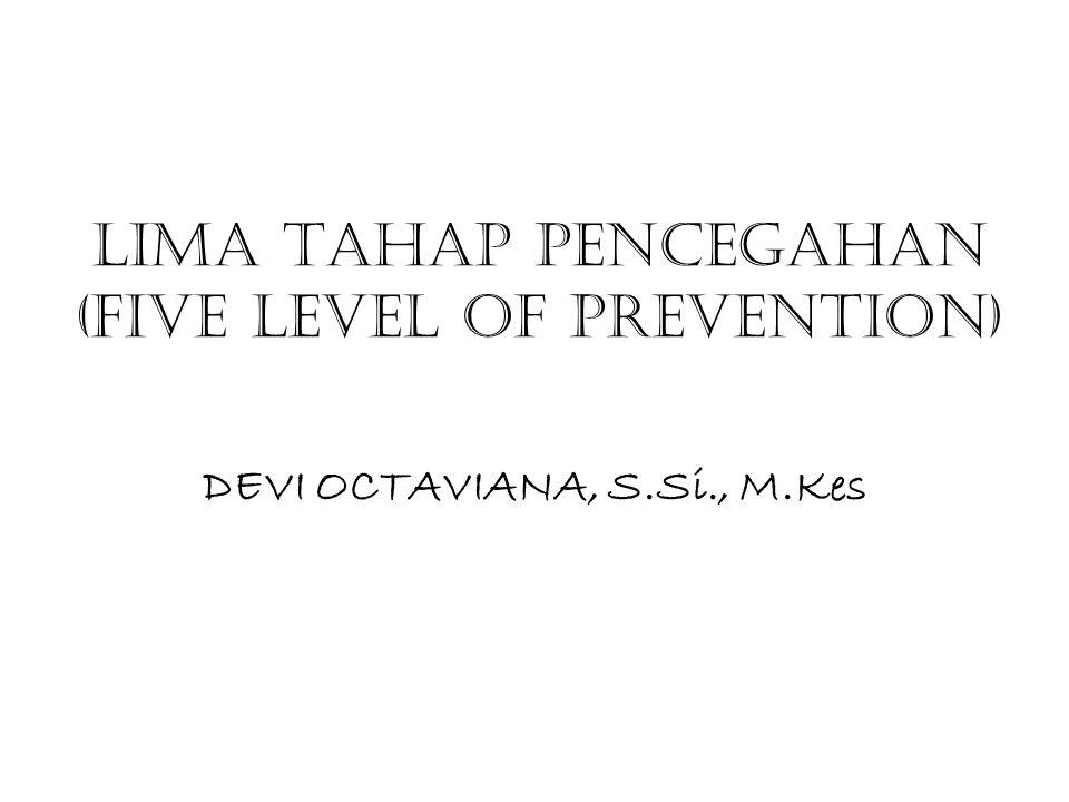 LIMA TAHAP PENCEGAHAN (FIVE LEVEL OF PREVENTION) DEVI OCTAVIANA, S.Si., M.Kes