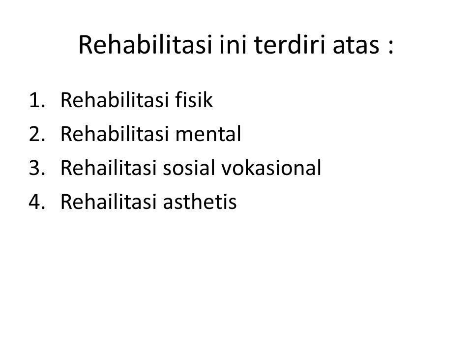 Rehabilitasi ini terdiri atas : 1.Rehabilitasi fisik 2.Rehabilitasi mental 3.Rehailitasi sosial vokasional 4.Rehailitasi asthetis