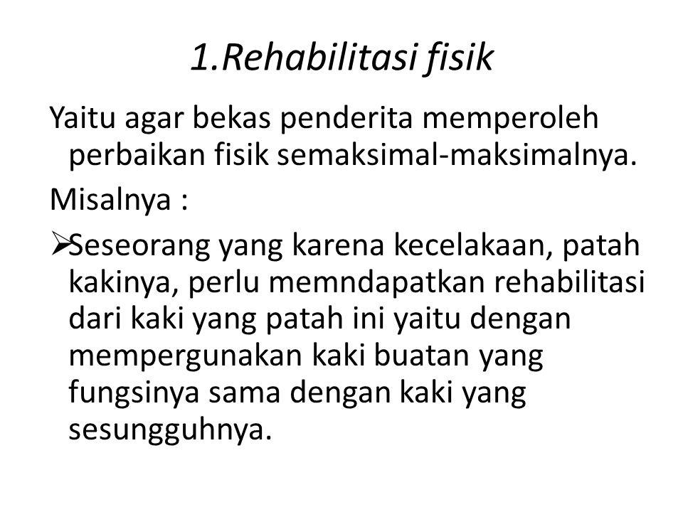 1.Rehabilitasi fisik Yaitu agar bekas penderita memperoleh perbaikan fisik semaksimal-maksimalnya. Misalnya :  Seseorang yang karena kecelakaan, pata