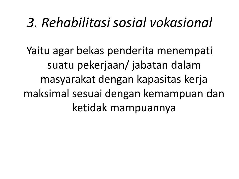 3. Rehabilitasi sosial vokasional Yaitu agar bekas penderita menempati suatu pekerjaan/ jabatan dalam masyarakat dengan kapasitas kerja maksimal sesua
