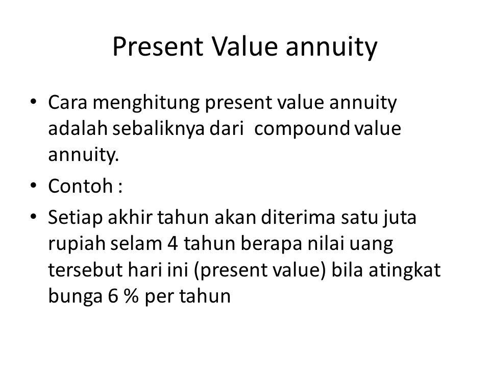 Present Value annuity Cara menghitung present value annuity adalah sebaliknya dari compound value annuity. Contoh : Setiap akhir tahun akan diterima s