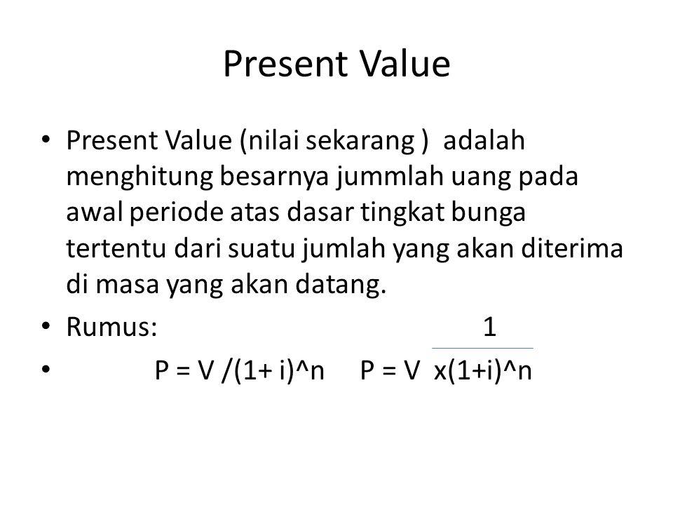 Present Value Present Value (nilai sekarang ) adalah menghitung besarnya jummlah uang pada awal periode atas dasar tingkat bunga tertentu dari suatu j