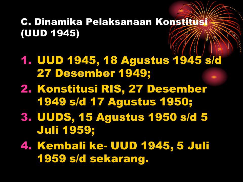 C. Dinamika Pelaksanaan Konstitusi (UUD 1945) 1.UUD 1945, 18 Agustus 1945 s/d 27 Desember 1949; 2.Konstitusi RIS, 27 Desember 1949 s/d 17 Agustus 1950