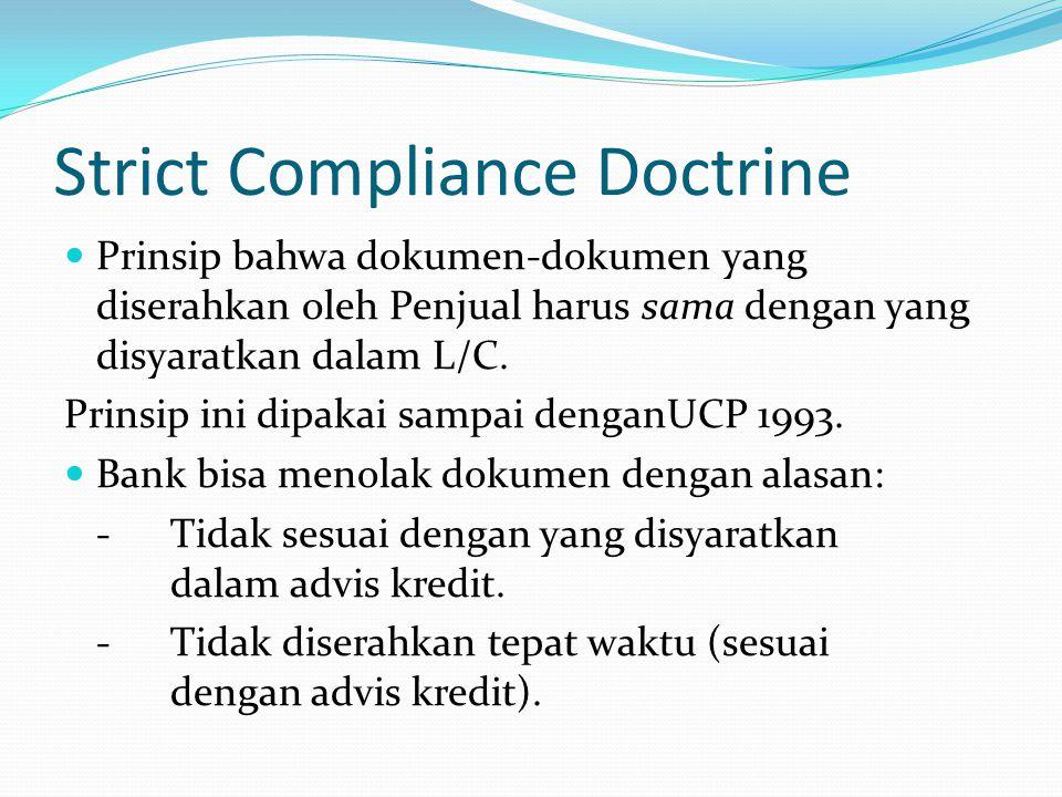 Strict Compliance Doctrine Prinsip bahwa dokumen-dokumen yang diserahkan oleh Penjual harus sama dengan yang disyaratkan dalam L/C. Prinsip ini dipaka