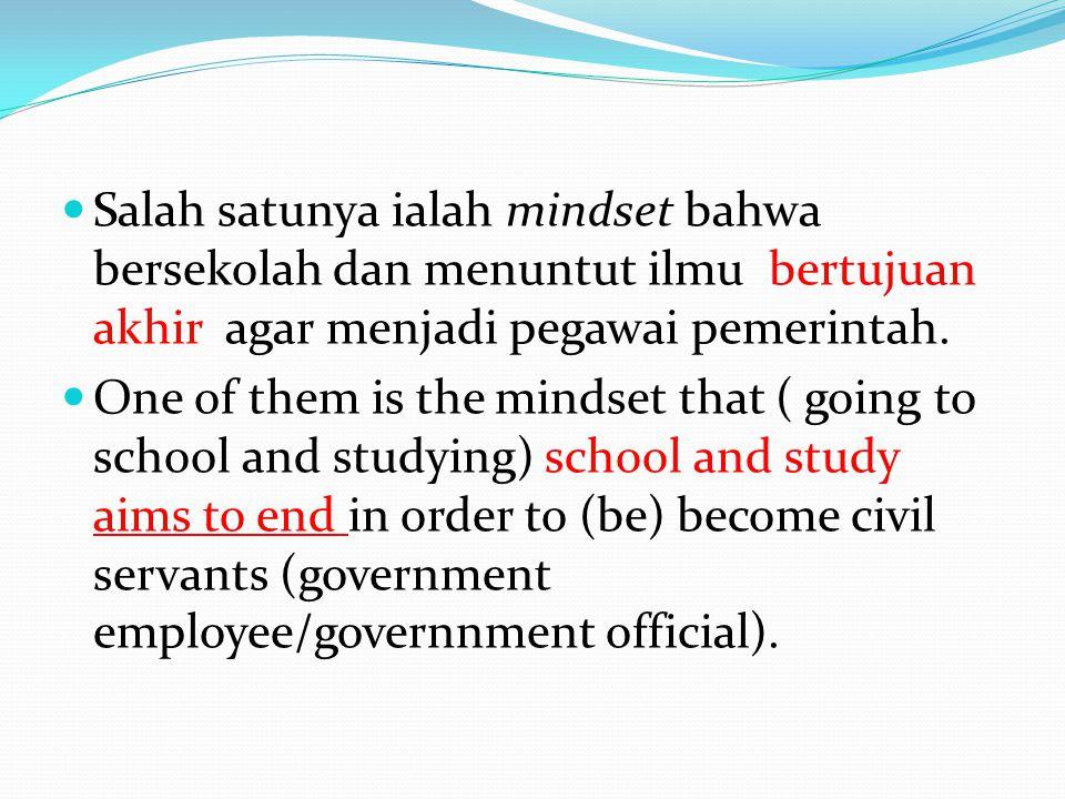 Salah satunya ialah mindset bahwa bersekolah dan menuntut ilmu bertujuan akhir agar menjadi pegawai pemerintah.