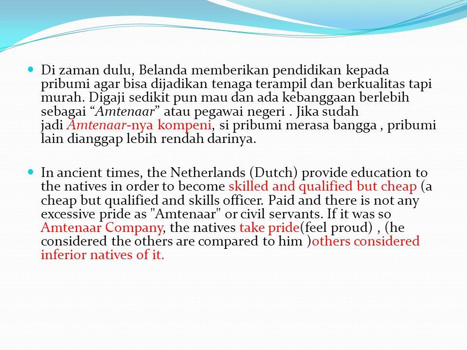 Di zaman dulu, Belanda memberikan pendidikan kepada pribumi agar bisa dijadikan tenaga terampil dan berkualitas tapi murah.