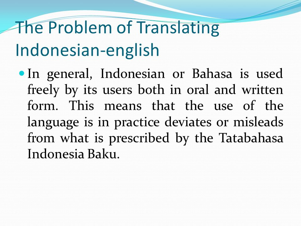 The Problem of Translating Indonesian-english In general, Indonesian or Bahasa is used freely by its users both in oral and written form.